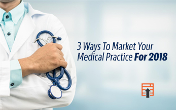 3 Ways To Market Your Medical Practice For 2018