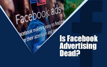Is Facebook Advertising Dead?