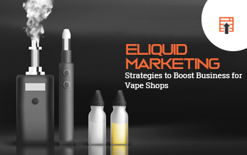 Eliquid Marketing Strategies to Boost Business for Vape Shops